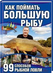 «Как поймать большую рыбу. 99 способов рыбной ловли» Книга.